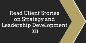 Click Here to Read Client Stories on Strategy and Leadership Development